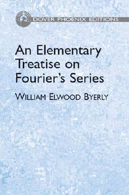 An Elementary Treatise on Fourier's Series: And Spherical, Cylindrical, and Ellipsoidal Harmonics, with Applications to Problems in Mathematical Physics - Byerly, William Elwood