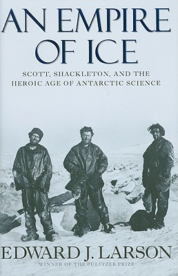 An Empire of Ice: Scott, Shackleton, and the Heroic Age of Antarctic Science - Larson, Edward J, J.D., PH.D.