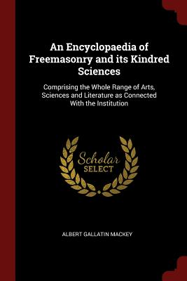 An Encyclopaedia of Freemasonry and Its Kindred Sciences: Comprising the Whole Range of Arts, Sciences and Literature as Connected with the Institution - Mackey, Albert Gallatin