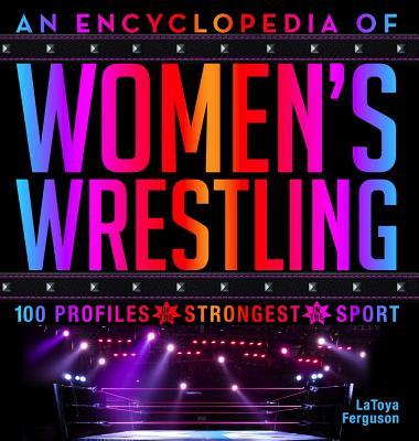 An Encyclopedia of Women's Wrestling: 100 Profiles of the Strongest in the Sport - Ferguson, Latoya