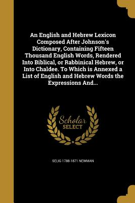 An English and Hebrew Lexicon Composed After Johnson's Dictionary, Containing Fifteen Thousand English Words, Rendered Into Biblical, or Rabbinical Hebrew, or Into Chaldee. to Which Is Annexed a List of English and Hebrew Words the Expressions And... - Newman, Selig 1788-1871