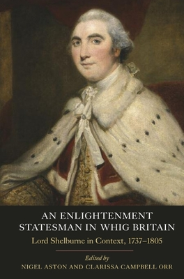An Enlightenment Statesman in Whig Britain: Lord Shelburne in Context, 1737-1805 - Aston, Nigel (Editor), and Campbell Orr, Clarissa (Editor)