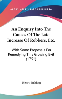 An Enquiry Into the Causes of the Late Increase of Robbers, Etc.: With Some Proposals for Remedying This Growing Evil (1751) - Fielding, Henry