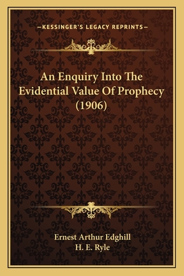 An Enquiry Into the Evidential Value of Prophecy (1906) - Edghill, Ernest Arthur, and Ryle, H E (Foreword by)