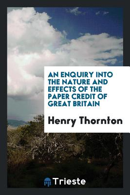 An Enquiry Into the Nature and Effects of the Paper Credit of Great Britain - Thornton, Henry