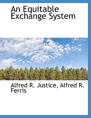 An Equitable Exchange System - Justice, Alfred R, and Alfred R Ferris, R Ferris (Creator), and Ferris, Alfred R (Creator)