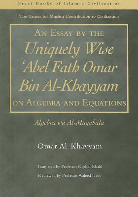 An Essay by the Uniquely Wise 'Abel Fath Omar Bin Al-Khayyam on Algebra and Equations: Algebra Wa Al-Muqabala - Al-Khayyam, Omar, and Khalil, Roshdi (Translated by)