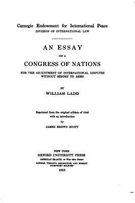 An Essay on a Congress of Nations for the Adjustment of International Disputes Without Resort to Arms - Ladd, William