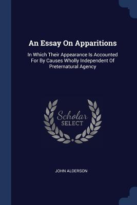 An Essay on Apparitions: In Which Their Appearance Is Accounted for by Causes Wholly Independent of Preternatural Agency - Alderson, John