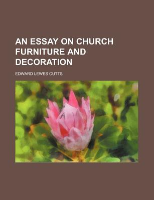 An Essay on Church Furniture and Decoration - Cutts, Edward Lewes
