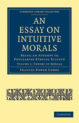 An Essay on Intuitive Morals: Being an Attempt to Popularize Ethical Science - Cobbe, Frances Power