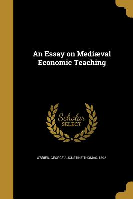 An Essay on Mediaeval Economic Teaching - O'Brien, George Augustine Thomas 1892- (Creator)