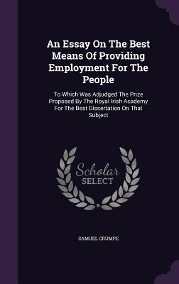An Essay on the Best Means of Providing Employment for the People: To Which Was Adjudged the Prize Proposed by the Royal Irish Academy for the Best Dissertation on That Subject - Crumpe, Samuel
