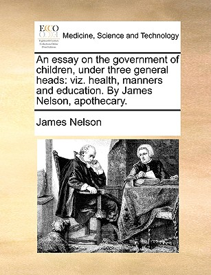 An Essay on the Government of Children, Under Three General Heads: Viz. Health, Manners and Education. by James Nelson, Apothecary. - Nelson, James