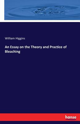 An Essay on the Theory and Practice of Bleaching - Higgins, William