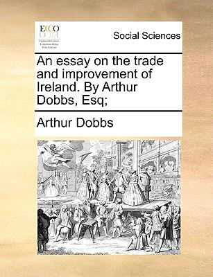 An Essay on the Trade and Improvement of Ireland. by Arthur Dobbs, Esq; - Dobbs, Arthur