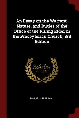 An Essay on the Warrant, Nature, and Duties of the Office of the Ruling Elder in the Presbyterian Church, 3rd Edition - Miller, Samuel