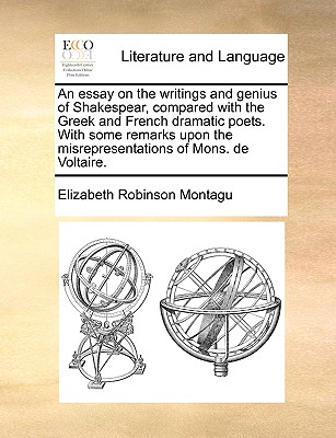 An Essay on the Writings and Genius of Shakespear, Compared with the Greek and French Dramatic Poets. with Some Remarks Upon the Misrepresentations of Mons. de Voltaire. - Montagu, Elizabeth Robinson