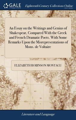 An Essay on the Writings and Genius of Shakespear, Compared with the Greek and French Dramatic Poets. with Some Remarks Upon the Misrepresentations of Mons. de Voltaire - Montagu, Elizabeth Robinson