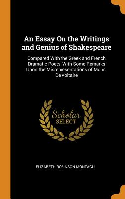 An Essay on the Writings and Genius of Shakespeare: Compared with the Greek and French Dramatic Poets; With Some Remarks Upon the Misrepresentations of Mons. de Voltaire - Montagu, Elizabeth Robinson