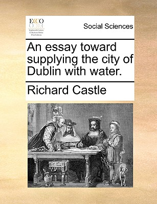 An Essay Toward Supplying the City of Dublin with Water. - Castle, Richard