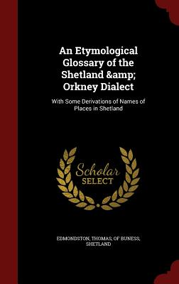 An Etymological Glossary of the Shetland & Orkney Dialect: With Some Derivations of Names of Places in Shetland - Edmondston, Thomas Of Buness (Creator)
