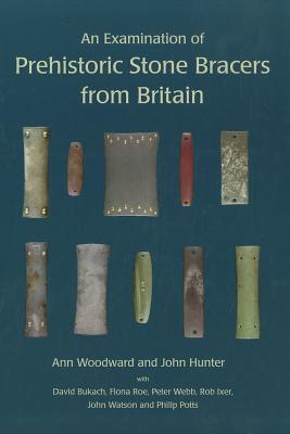 An Examination of Prehistoric Stone Bracers from Britain - Bukach, David, and Hunter, John, and Roe, Fiona