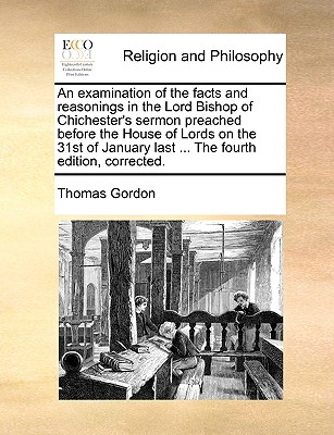 An Examination of the Facts and Reasonings in the Lord Bishop of Chichester's Sermon Preached Before the House of Lords on the 31st of January Last: ... - Gordon, Thomas, Dr.