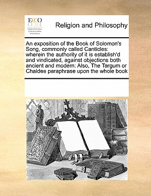 An Exposition of the Book of Solomon's Song, Commonly Called Canticles: Wherein the Authority of It Is Establish'd and Vindicated, Against Objections Both Ancient and Modern: Also, the Targum or Chaldee Paraphrase Upon the Whole Book - Multiple Contributors, See Notes
