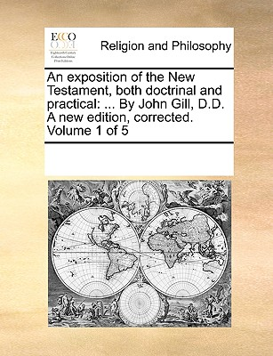 An Exposition of the New Testament, Both Doctrinal and Practical: ... by John Gill, D.D. a New Edition, Corrected. Volume 1 of 5 - Multiple Contributors