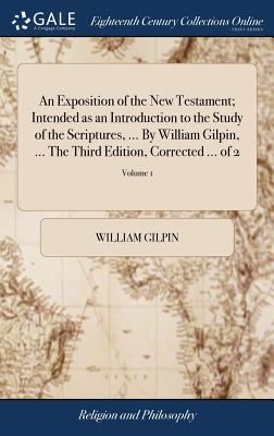 An Exposition of the New Testament; Intended as an Introduction to the Study of the Scriptures, ... by William Gilpin, ... the Third Edition, Corrected ... of 2; Volume 1 - Gilpin, William