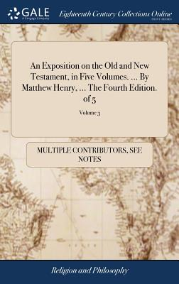 An Exposition on the Old and New Testament, in Five Volumes. ... by Matthew Henry, ... the Fourth Edition. of 5; Volume 3 - Multiple Contributors