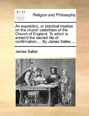 An Exposition, or Practical Treatise on the Church Catechism of the Church of England. to Which Is Annex'd the Sacred Rite of Confirmation; ... by James Salter, ... - Salter, James