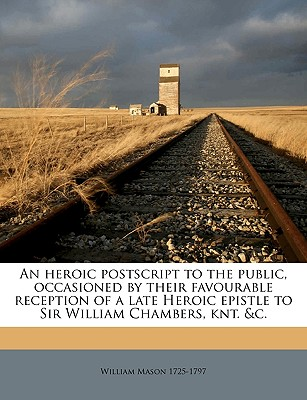An Heroic PostScript to the Public, Occasioned by Their Favourable Reception of a Late Heroic Epistle to Sir William Chambers ... by the Author of That Epistle [I.E. William Mason]. - Mason, William
