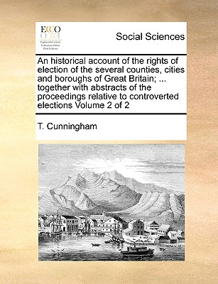 An Historical Account of the Rights of Election of the Several Counties, Cities and Boroughs of Great Britain; ... Together with Abstracts of the Proceedings Relative to Controverted Elections Volume 2 of 2 - Cunningham, T