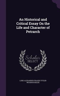 An Historical and Critical Essay on the Life and Character of Petrarch - Woodhouselee, Lord Alexander Fraser Tytl