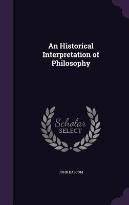 An Historical Interpretation of Philosophy - BASCOM, John