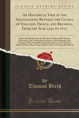 An Historical View of the Negotiations Between the Courts of England, France, and Brussels, from the Year 1592 to 1617: Extracted Chiefly from the Ms. State-Papers of Sir Thomas Edmondes, Knt. Embassador in France, and at Brussels, and Treasurer of the Ho - Birch, Thomas