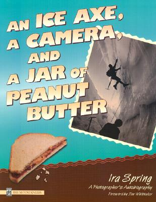 An Ice Axe, a Camera, and a Jar of Peanut Butter: A Photographer's Autobiography - Spring, Ira, and Whittaker, Jim (Foreword by)