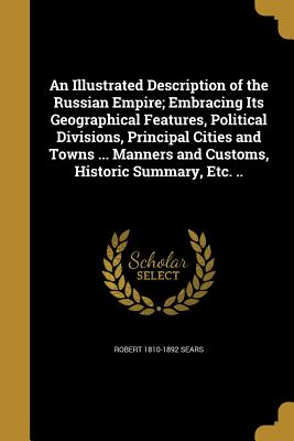 An Illustrated Description of the Russian Empire; Embracing Its Geographical Features, Political Divisions, Principal Cities and Towns ... Manners and Customs, Historic Summary, Etc. .. - Sears, Robert 1810-1892