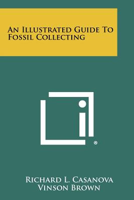 An Illustrated Guide To Fossil Collecting - Casanova, Richard L, and Brown, Vinson (Editor)