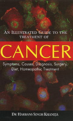 An Illustrated Guide to the Treatment of Cancer: Symptoms, Causes, Diagnosis, Surgery, Diet, Homeopathic Treatment - Khaneja, H. S.