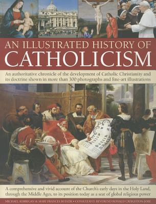 An Illustrated History of Catholicism: An Authoritative Chronicle of the Development of Catholic Christianity and Its Doctrine with More Than 300 Photographs and Fine-art Illustrations - Budzik, Mary Frances, and Kerrigan, Michael P., and Creighton-Jobe, Ronald, Reverend