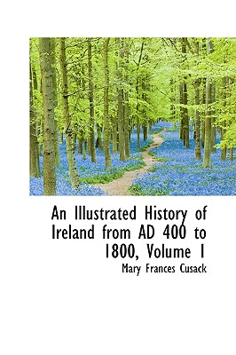 An Illustrated History of Ireland from Ad 400 to 1800, Volume 1 - Cusack, Mary Frances