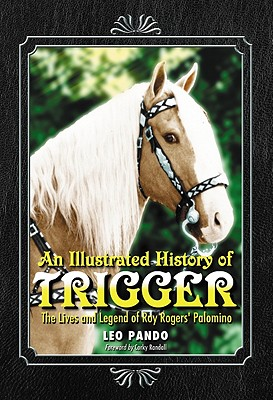An Illustrated History of Trigger: The Lives and Legend of Roy Rogers' Palomino - Pando, Leo
