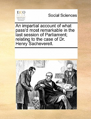 An Impartial Account of What Pass'd Most Remarkable in the Last Session of Parliament, Relating to the Case of Dr. Henry Sacheverell. Done on Such Another Paper and Letter, and May Therefore Be Bound Up with the Tryal of the Said Doctor, [Sic]. - Multiple Contributors
