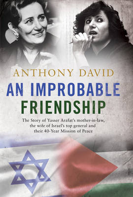 An Improbable Friendship: The story of Yasser Arafat's mother-in-law, the wife of Israel's top general and their 40-year mission of peace - David, Anthony