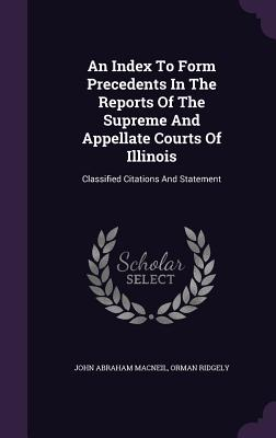 An Index to Form Precedents in the Reports of the Supreme and Appellate Courts of Illinois: Classified Citations and Statement - MacNeil, John Abraham, and Ridgely, Orman