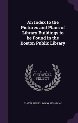 An Index to the Pictures and Plans of Library Buildings to Be Found in the Boston Public Library - Public Library N 79117036-1, Boston