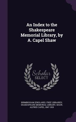An Index to the Shakespeare Memorial Library, by A. Capel Shaw - Shaw, Alfred Capel, and Birmingham (England) Free Libraries Sh (Creator)